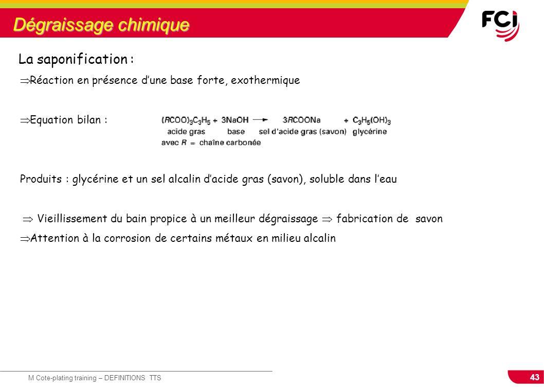 43 M Cote-plating training – DEFINITIONS TTS Dégraissage chimique Réaction en présence dune base forte, exothermique Equation bilan : Produits : glycé