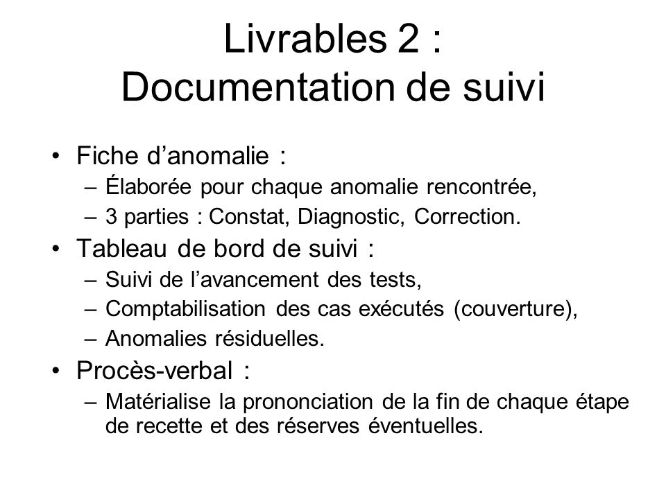 Livrables 2 : Documentation de suivi Fiche danomalie : –Élaborée pour chaque anomalie rencontrée, –3 parties : Constat, Diagnostic, Correction. Tablea