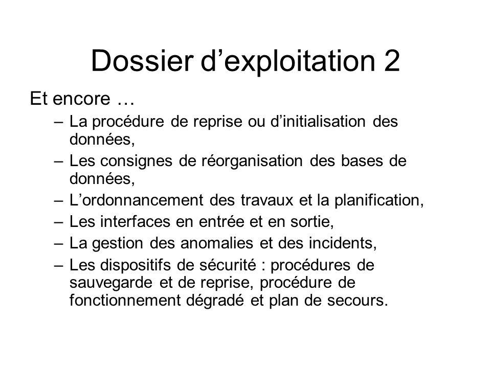 Dossier dexploitation 2 Et encore … –La procédure de reprise ou dinitialisation des données, –Les consignes de réorganisation des bases de données, –L