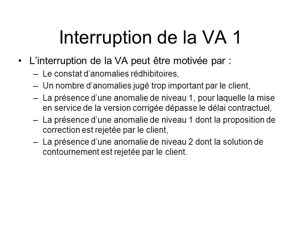 Interruption de la VA 1 Linterruption de la VA peut être motivée par : –Le constat danomalies rédhibitoires, –Un nombre danomalies jugé trop important par le client, –La présence dune anomalie de niveau 1, pour laquelle la mise en service de la version corrigée dépasse le délai contractuel, –La présence dune anomalie de niveau 1 dont la proposition de correction est rejetée par le client, –La présence dune anomalie de niveau 2 dont la solution de contournement est rejetée par le client.