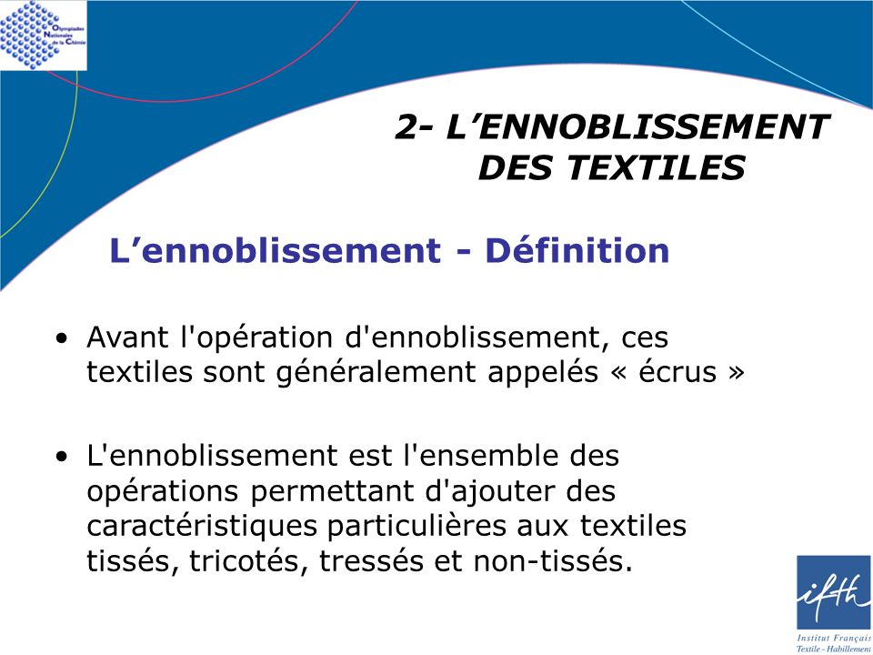 2- LENNOBLISSEMENT DES TEXTILES Lennoblissement - Définition Avant l'opération d'ennoblissement, ces textiles sont généralement appelés « écrus » L'en