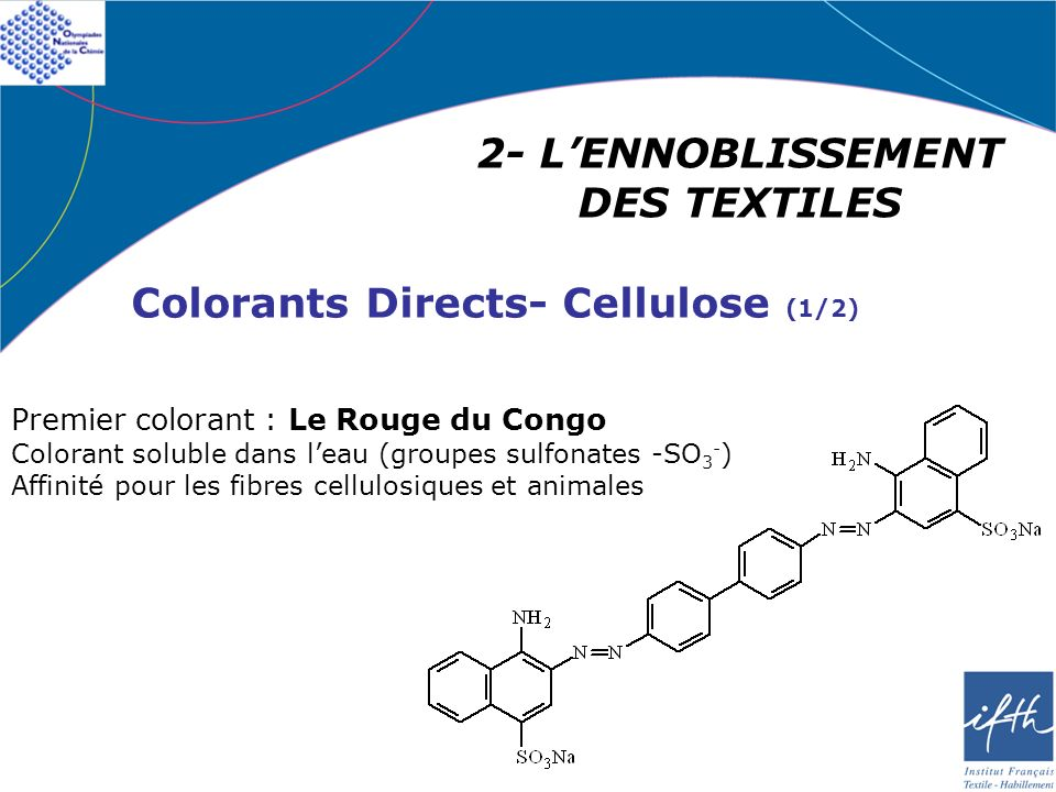 2- LENNOBLISSEMENT DES TEXTILES Colorants Directs- Cellulose (1/2) Premier colorant : Le Rouge du Congo Colorant soluble dans leau (groupes sulfonates