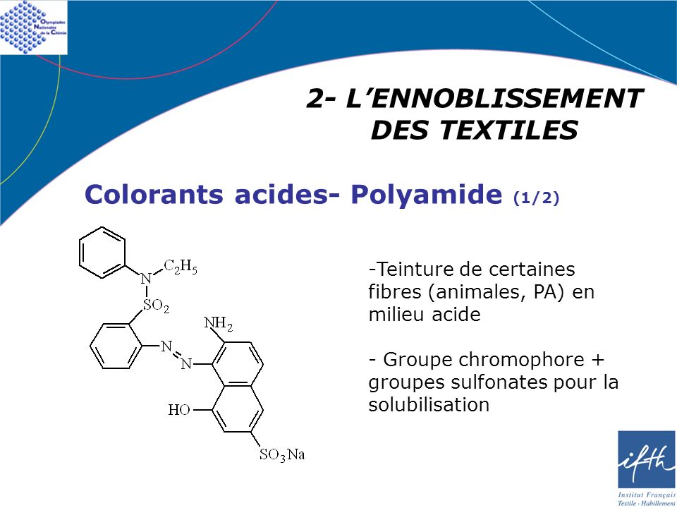 2- LENNOBLISSEMENT DES TEXTILES Colorants acides- Polyamide (1/2) -Teinture de certaines fibres (animales, PA) en milieu acide - Groupe chromophore +
