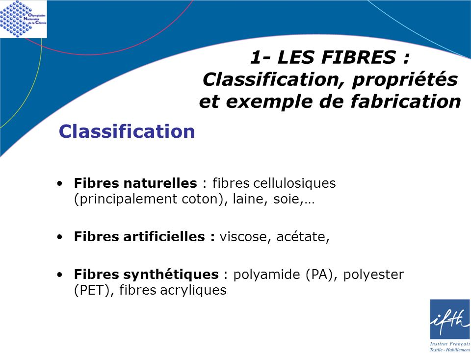 1- LES FIBRES : Classification, propriétés et exemple de fabrication Fibres naturelles : fibres cellulosiques (principalement coton), laine, soie,… Fi