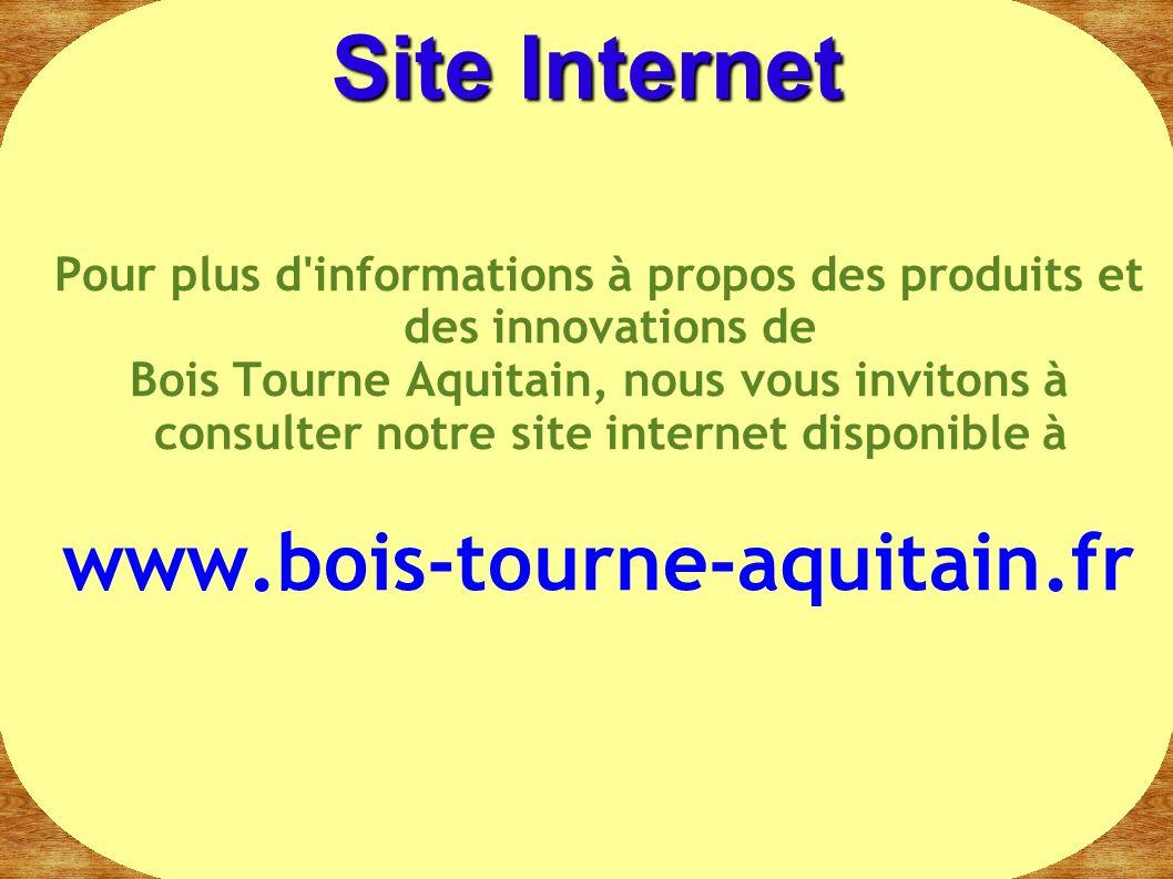 Pour plus d'informations à propos des produits et des innovations de Bois Tourne Aquitain, nous vous invitons à consulter notre site internet disponib