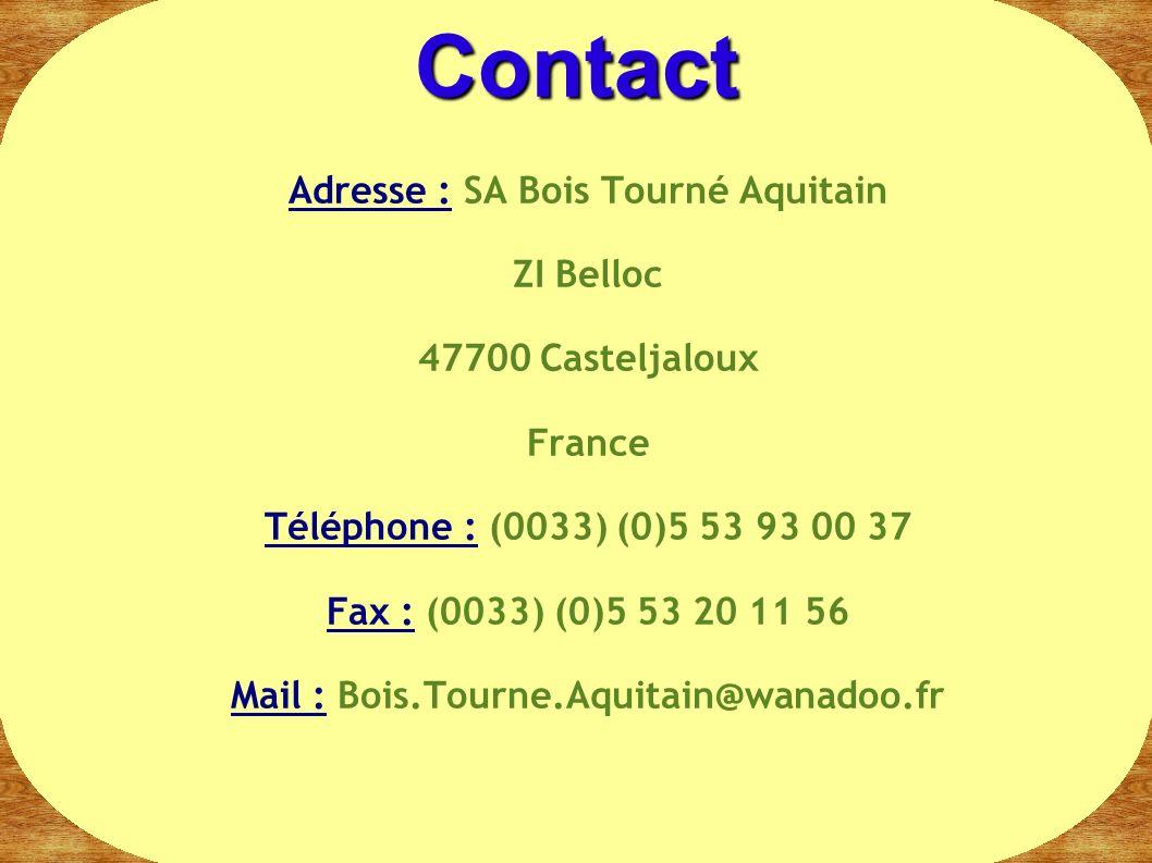 Adresse : SA Bois Tourné Aquitain ZI Belloc 47700 Casteljaloux France Téléphone : (0033) (0)5 53 93 00 37 Fax : (0033) (0)5 53 20 11 56 Mail : Bois.To