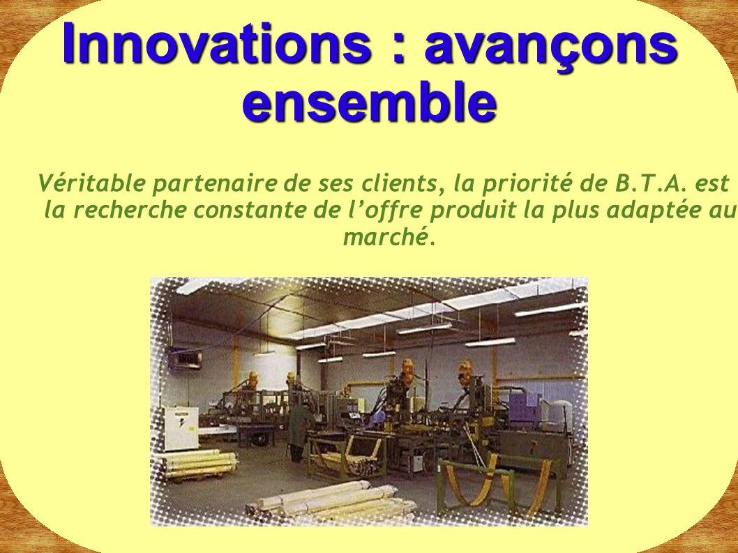 Véritable partenaire de ses clients, la priorité de B.T.A. est la recherche constante de loffre produit la plus adaptée au marché. Innovations : avanç
