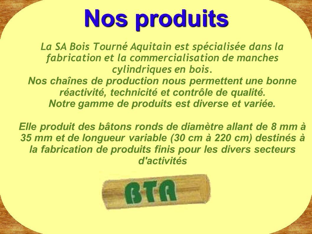 La SA Bois Tourné Aquitain est spécialisée dans la fabrication et la commercialisation de manches cylindriques en bois. Nos chaînes de production nous