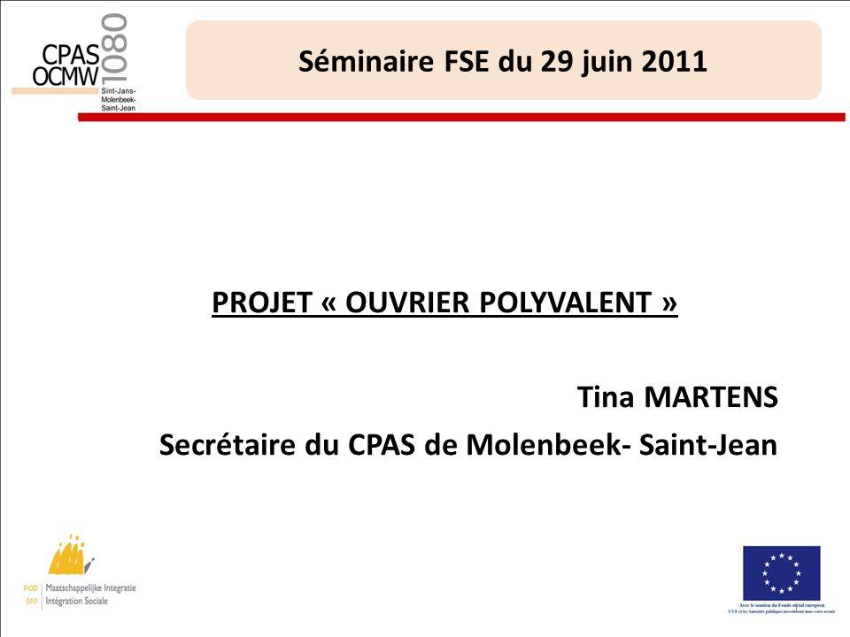1 Séminaire FSE du 29 juin 2011 PROJET « OUVRIER POLYVALENT » Tina MARTENS Secrétaire du CPAS de Molenbeek- Saint-Jean