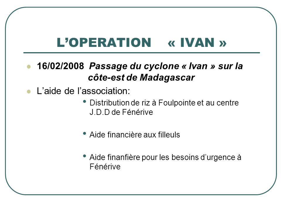 LOPERATION « IVAN » 16/02/2008 Passage du cyclone « Ivan » sur la côte-est de Madagascar Laide de lassociation: Distribution de riz à Foulpointe et au