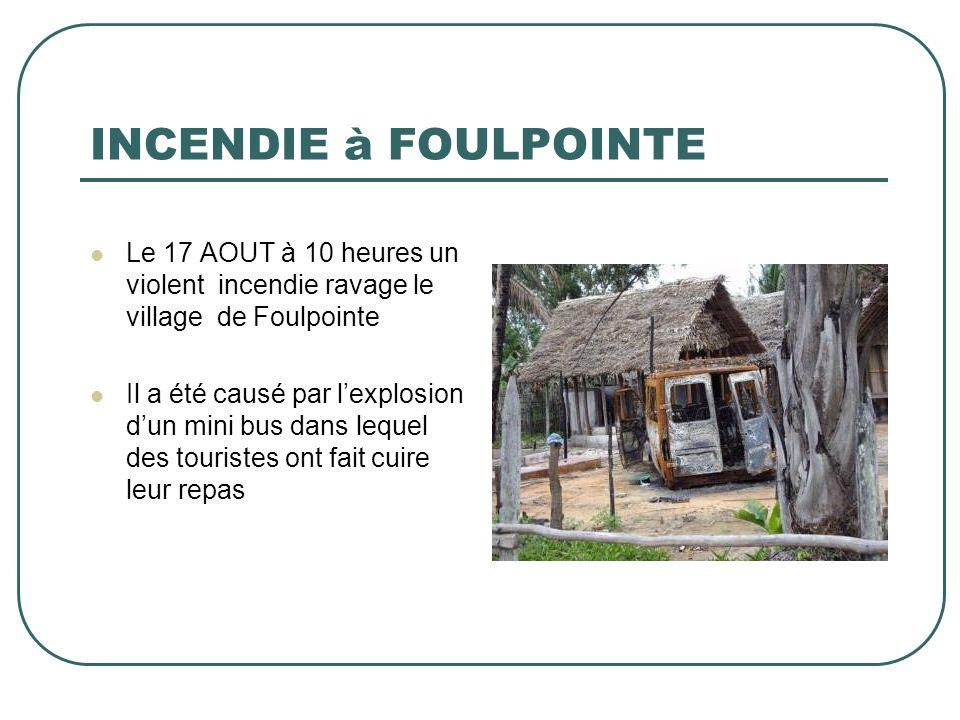 INCENDIE à FOULPOINTE Le 17 AOUT à 10 heures un violent incendie ravage le village de Foulpointe Il a été causé par lexplosion dun mini bus dans leque