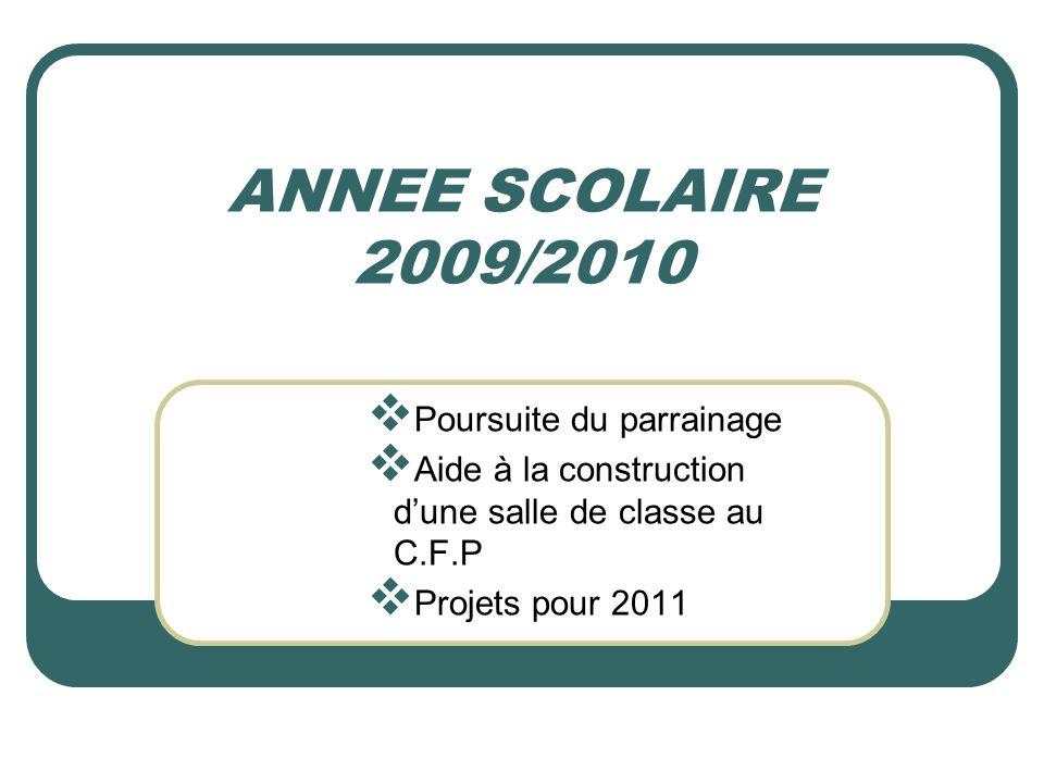 ANNEE SCOLAIRE 2009/2010 Poursuite du parrainage Aide à la construction dune salle de classe au C.F.P Projets pour 2011