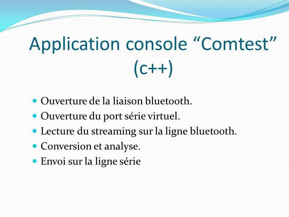 Application console Comtest (c++) Ouverture de la liaison bluetooth. Ouverture du port série virtuel. Lecture du streaming sur la ligne bluetooth. Con