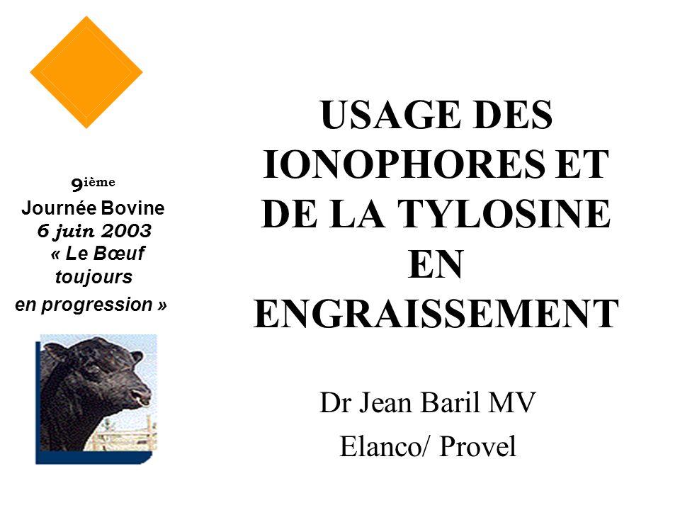 USAGE DES IONOPHORES ET DE LA TYLOSINE EN ENGRAISSEMENT Dr Jean Baril MV Elanco/ Provel 9 ième Journée Bovine 6 juin 2003 « Le Bœuf toujours en progre