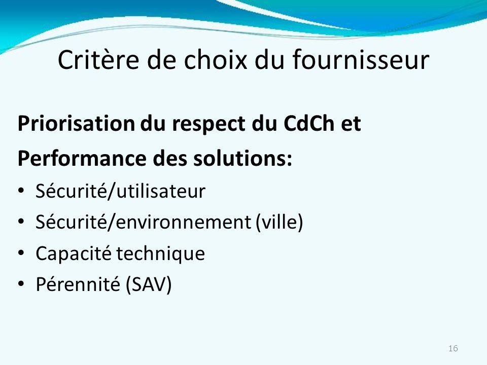 16 Critère de choix du fournisseur Priorisation du respect du CdCh et Performance des solutions: Sécurité/utilisateur Sécurité/environnement (ville) C