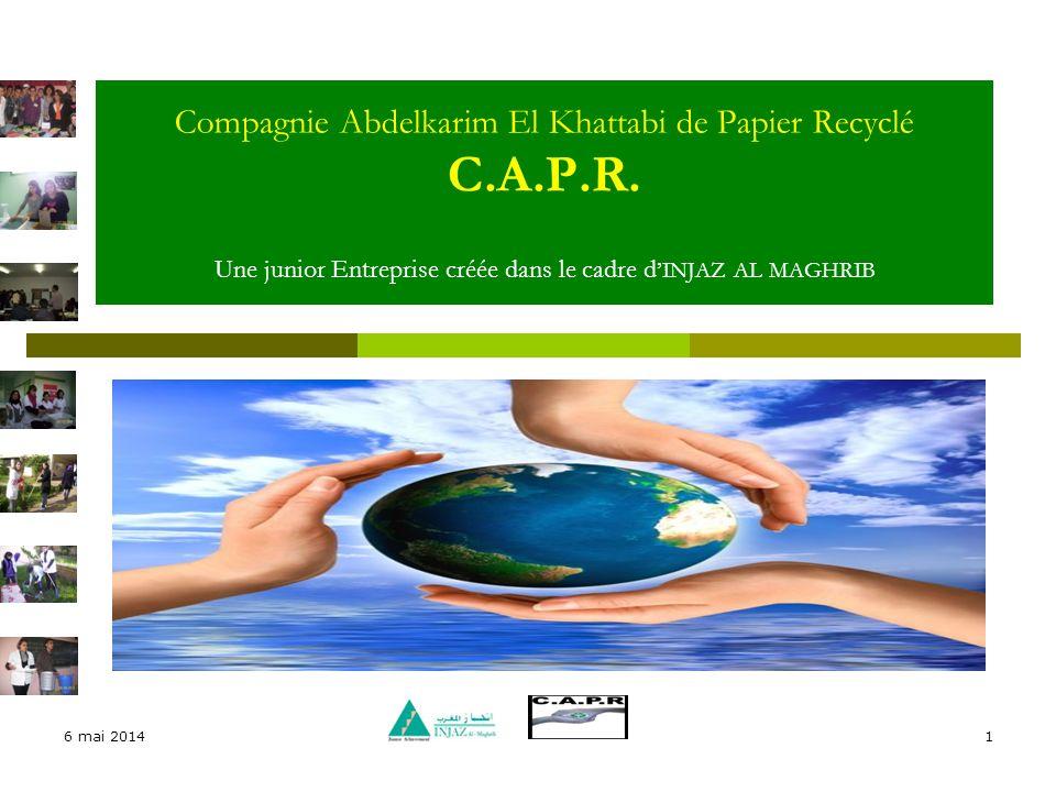 6 mai 20141 Compagnie Abdelkarim El Khattabi de Papier Recyclé C.A.P.R. Une junior Entreprise créée dans le cadre d INJAZ AL MAGHRIB
