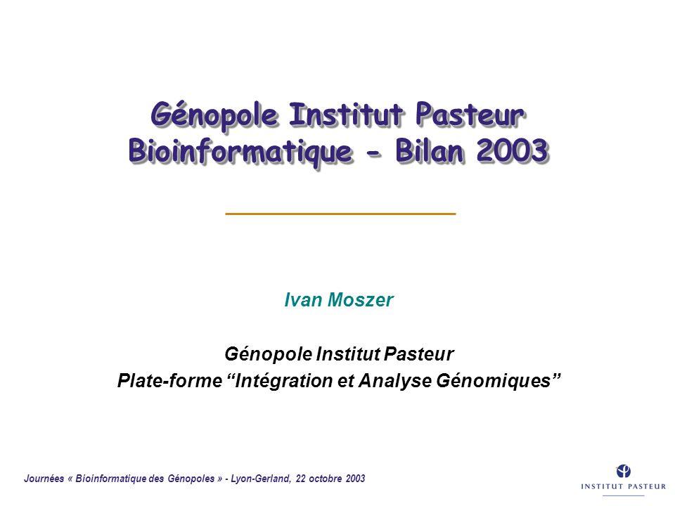 Journées « Bioinformatique des Génopoles » - Lyon-Gerland, 22 octobre 2003 Génopole Institut Pasteur Bioinformatique - Bilan 2003 Ivan Moszer Génopole