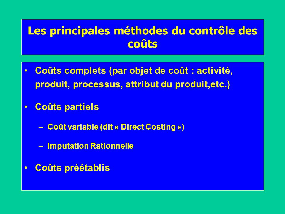 Les principales méthodes du contrôle des coûts Coûts complets (par objet de coût : activité, produit, processus, attribut du produit,etc.) Coûts parti