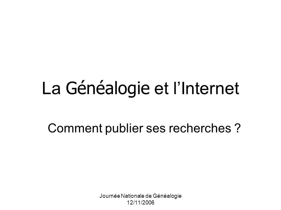 Journée Nationale de Généalogie 12/11/2006 La Généalogie et lInternet Comment publier ses recherches ?