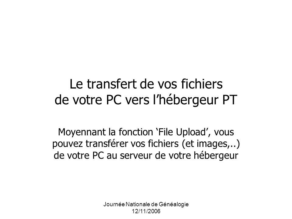 Journée Nationale de Généalogie 12/11/2006 Le transfert de vos fichiers de votre PC vers lhébergeur PT Moyennant la fonction File Upload, vous pouvez