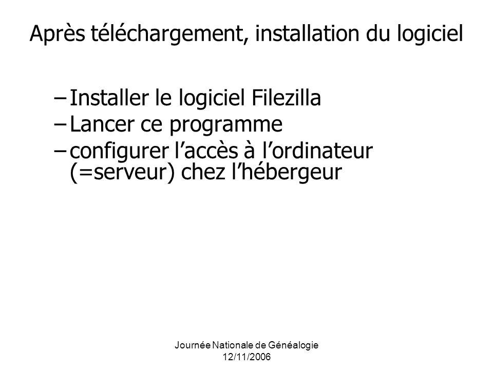 Journée Nationale de Généalogie 12/11/2006 Après téléchargement, installation du logiciel –Installer le logiciel Filezilla –Lancer ce programme –confi