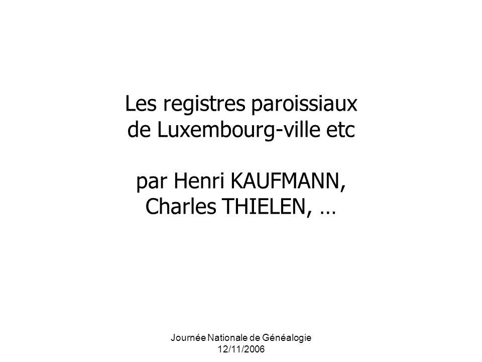 Journée Nationale de Généalogie 12/11/2006 Les registres paroissiaux de Luxembourg-ville etc par Henri KAUFMANN, Charles THIELEN, …