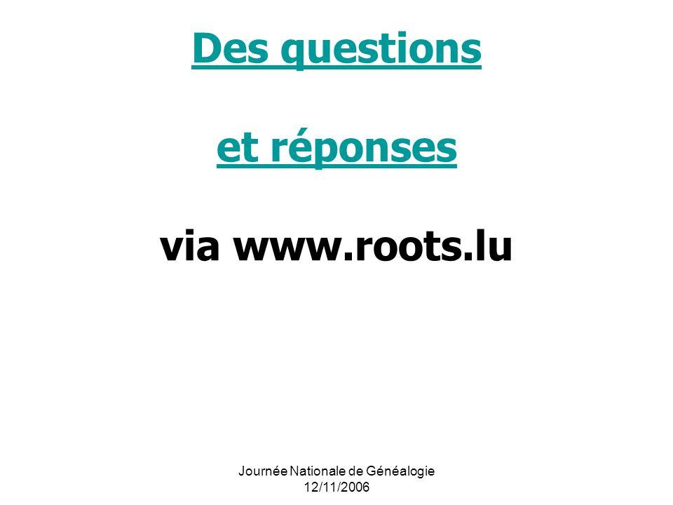 Journée Nationale de Généalogie 12/11/2006 Des questions et réponses Des questions et réponses via www.roots.lu