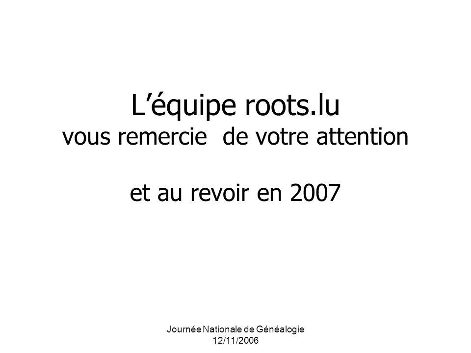 Journée Nationale de Généalogie 12/11/2006 Léquipe roots.lu vous remercie de votre attention et au revoir en 2007