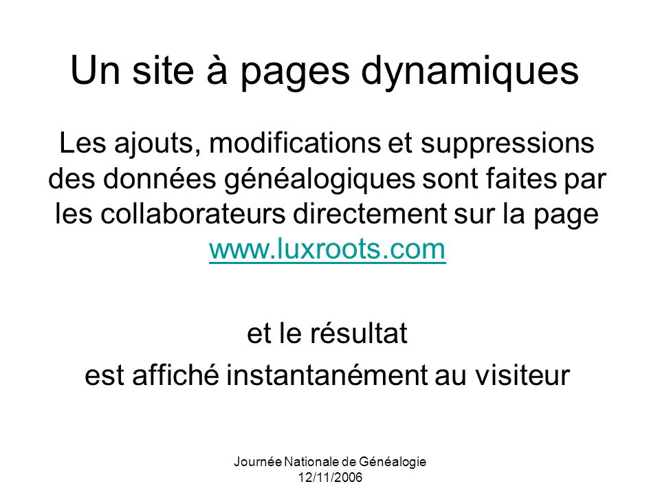 Journée Nationale de Généalogie 12/11/2006 Un site à pages dynamiques Les ajouts, modifications et suppressions des données généalogiques sont faites