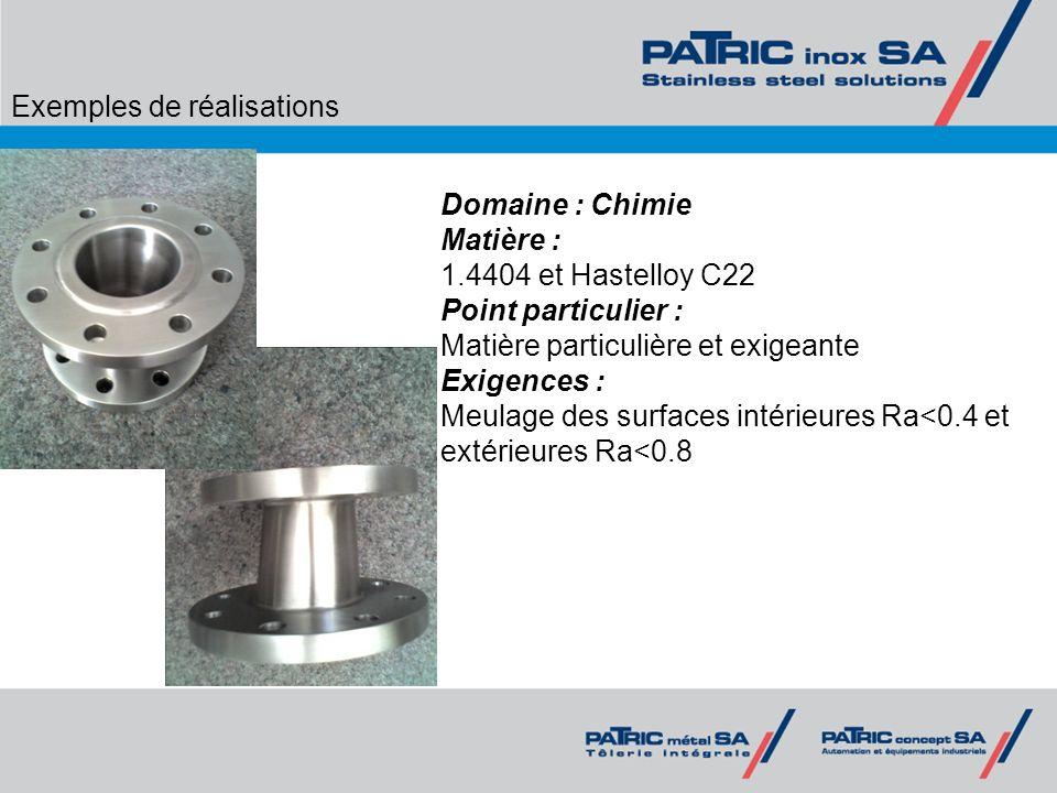 Exemples de réalisations Domaine : Chimie Matière : 1.4404 et Hastelloy C22 Point particulier : Matière particulière et exigeante Exigences : Meulage
