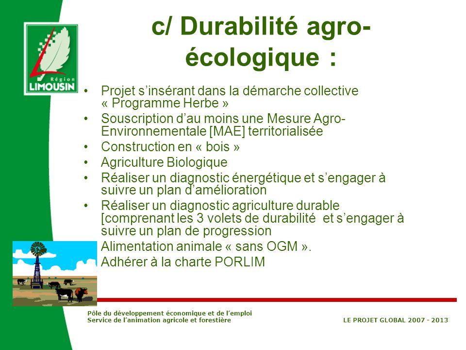 Pôle du développement économique et de lemploi Service de lanimation agricole et forestière LE PROJET GLOBAL 2007 - 2013 c/ Durabilité agro- écologiqu