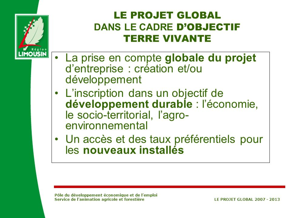 Pôle du développement économique et de lemploi Service de lanimation agricole et forestière LE PROJET GLOBAL 2007 - 2013 LE PROJET GLOBAL DANS LE CADR