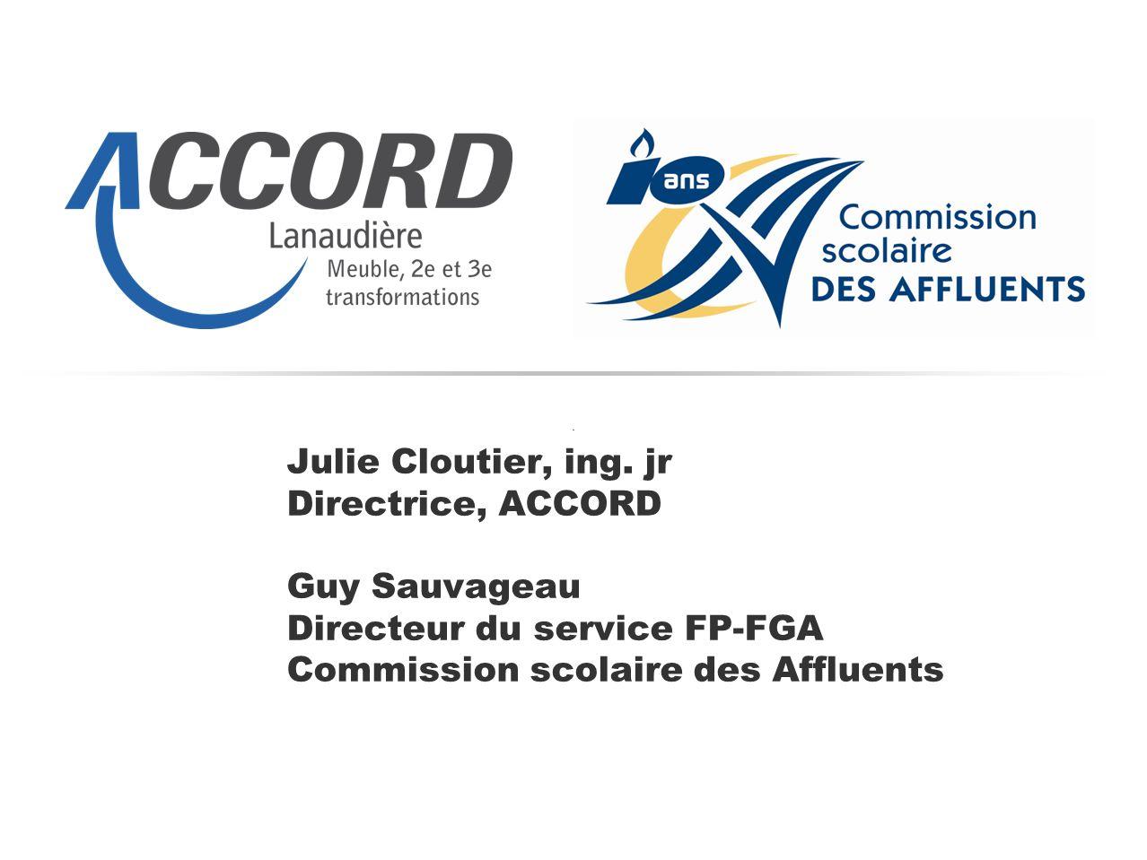 Julie Cloutier, ing. jr Directrice, ACCORD Guy Sauvageau Directeur du service FP-FGA Commission scolaire des Affluents