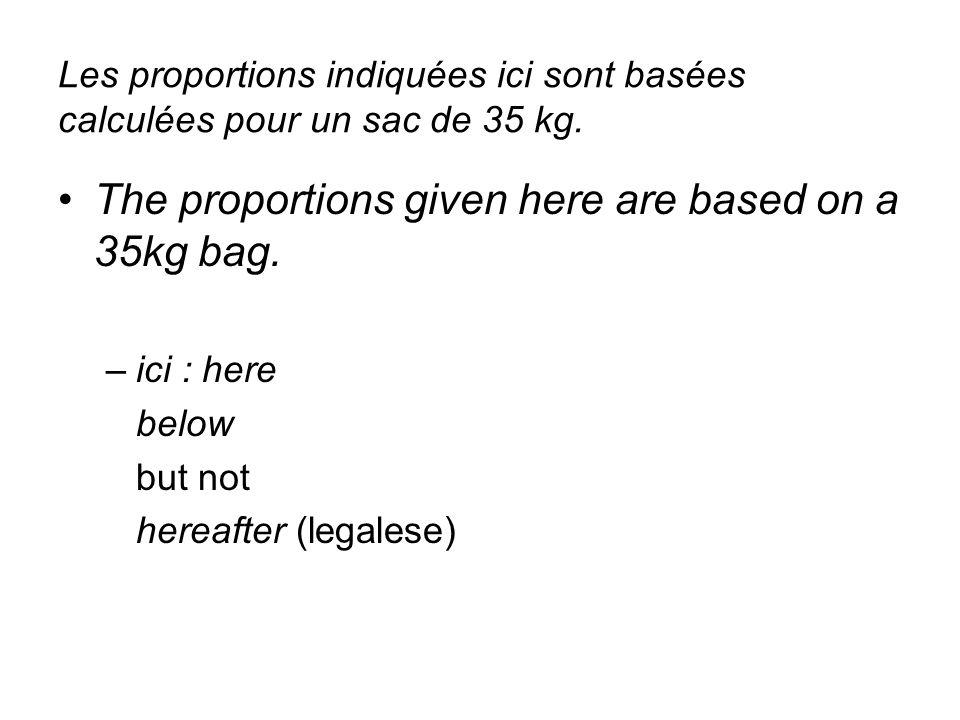 Les proportions indiquées ici sont basées calculées pour un sac de 35 kg. The proportions given here are based on a 35kg bag. –ici : here below but no