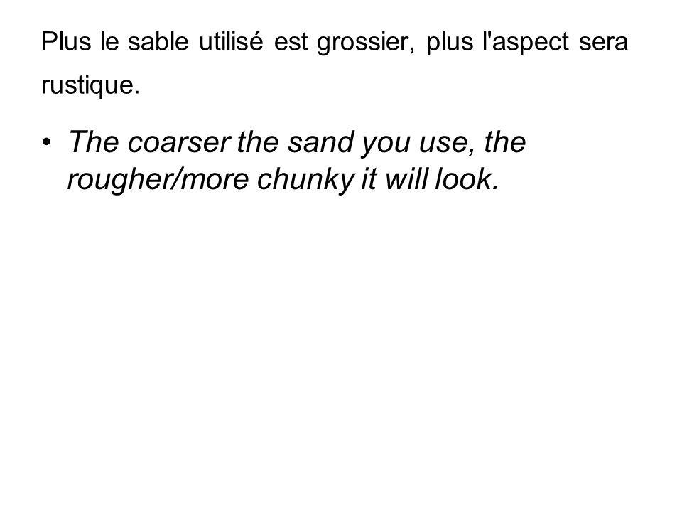 Plus le sable utilisé est grossier, plus l'aspect sera rustique. The coarser the sand you use, the rougher/more chunky it will look.