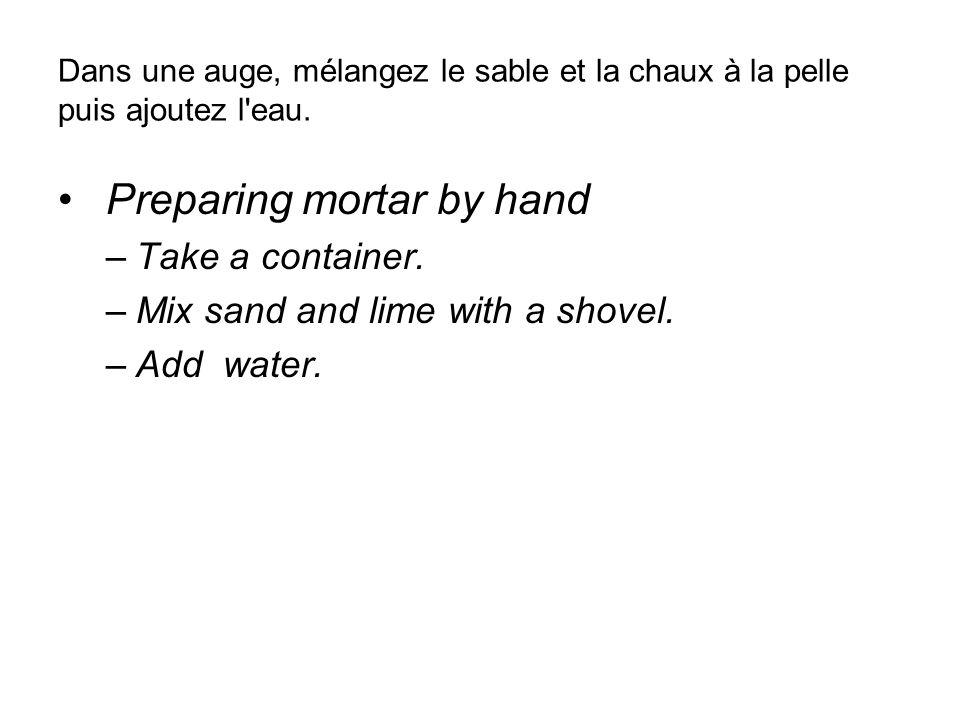 Dans une auge, mélangez le sable et la chaux à la pelle puis ajoutez l'eau. Preparing mortar by hand –Take a container. –Mix sand and lime with a shov