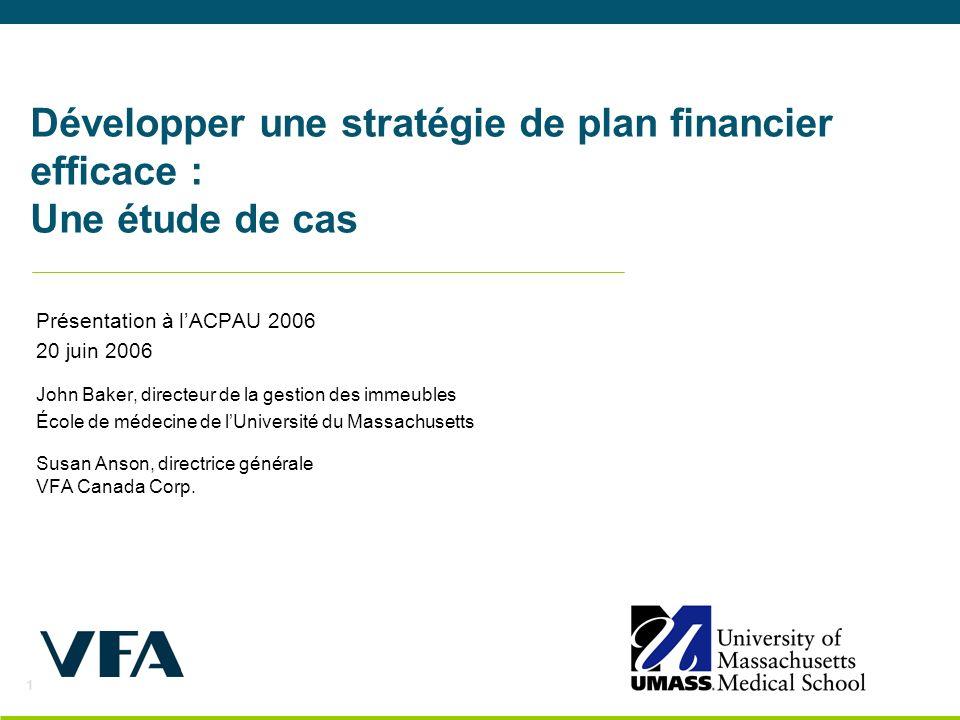 1 Développer une stratégie de plan financier efficace : Une étude de cas Présentation à lACPAU 2006 20 juin 2006 John Baker, directeur de la gestion des immeubles École de médecine de lUniversité du Massachusetts Susan Anson, directrice générale VFA Canada Corp.