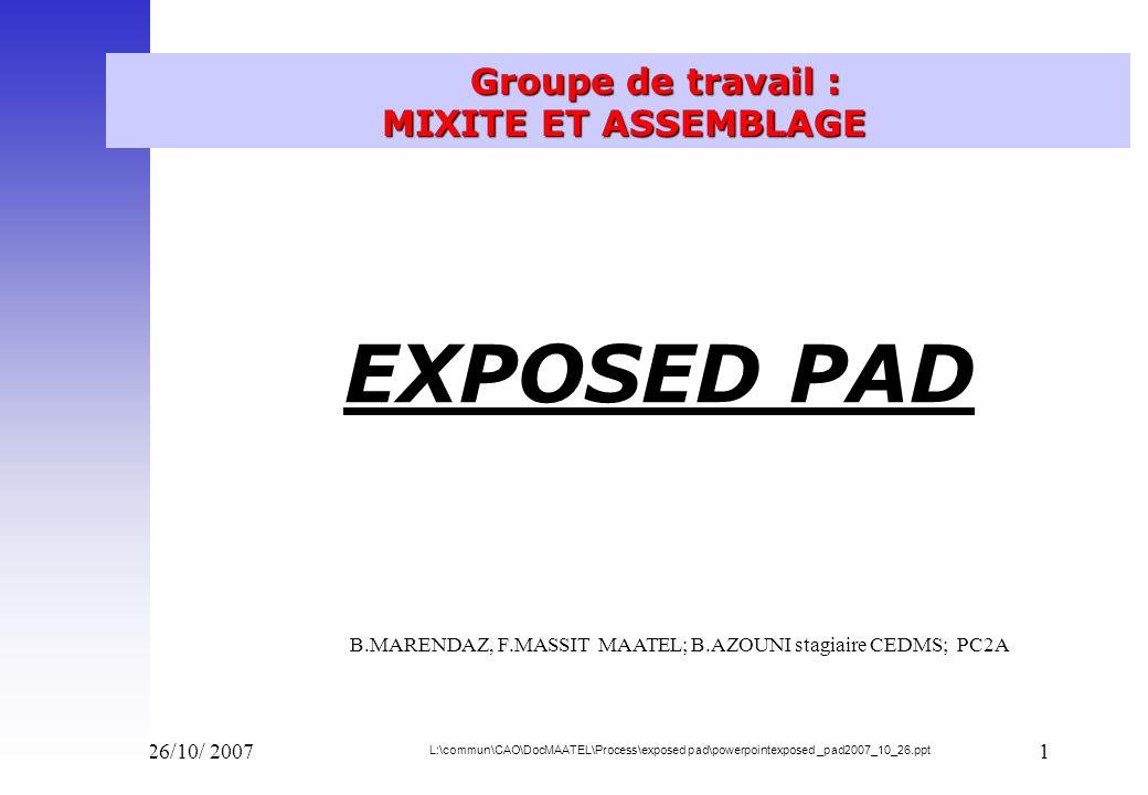Vend 26/10/ 20071 Groupe de travail : MIXITE ET ASSEMBLAGE EXPOSED PAD B.MARENDAZ, F.MASSIT MAATEL; B.AZOUNI stagiaire CEDMS; PC2A L:\commun\CAO\DocMA