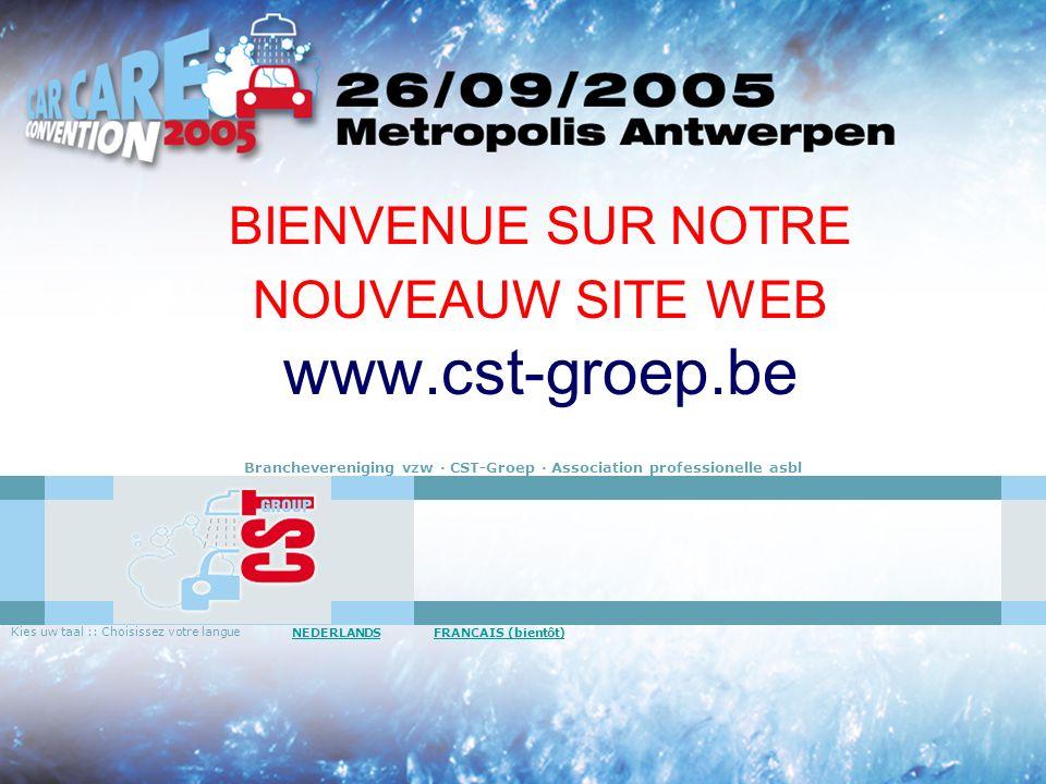 BIENVENUE SUR NOTRE NOUVEAUW SITE WEB www.cst-groep.be Branchevereniging vzw · CST-Groep · Association professionelle asbl Kies uw taal :: Choisissez votre langue NEDERLANDS FRANCAIS (bientôt)