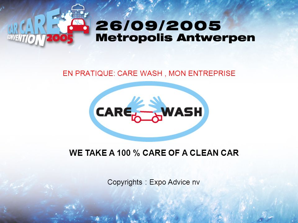 EN PRATIQUE: CARE WASH, MON ENTREPRISE WE TAKE A 100 % CARE OF A CLEAN CAR Copyrights : Expo Advice nv
