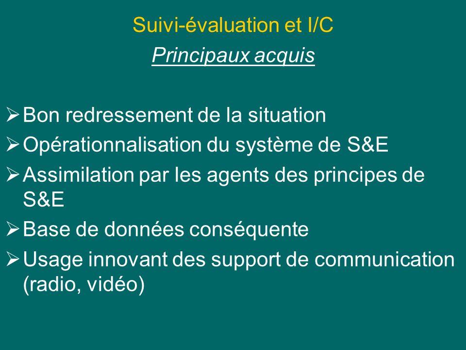 Suivi-évaluation et I/C Principaux acquis Bon redressement de la situation Opérationnalisation du système de S&E Assimilation par les agents des principes de S&E Base de données conséquente Usage innovant des support de communication (radio, vidéo)