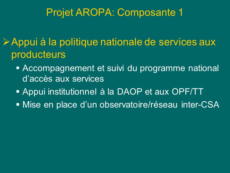 Projet AROPA: Composante 1 Appui à la politique nationale de services aux producteurs Accompagnement et suivi du programme national daccès aux services Appui institutionnel à la DAOP et aux OPF/TT Mise en place dun observatoire/réseau inter-CSA