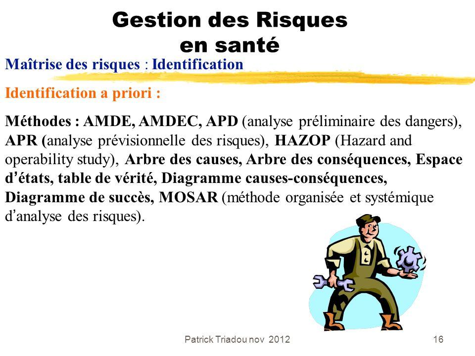 Patrick Triadou nov 201216 Gestion des Risques en santé Maîtrise des risques : Identification Identification a priori : Méthodes : AMDE, AMDEC, APD (a