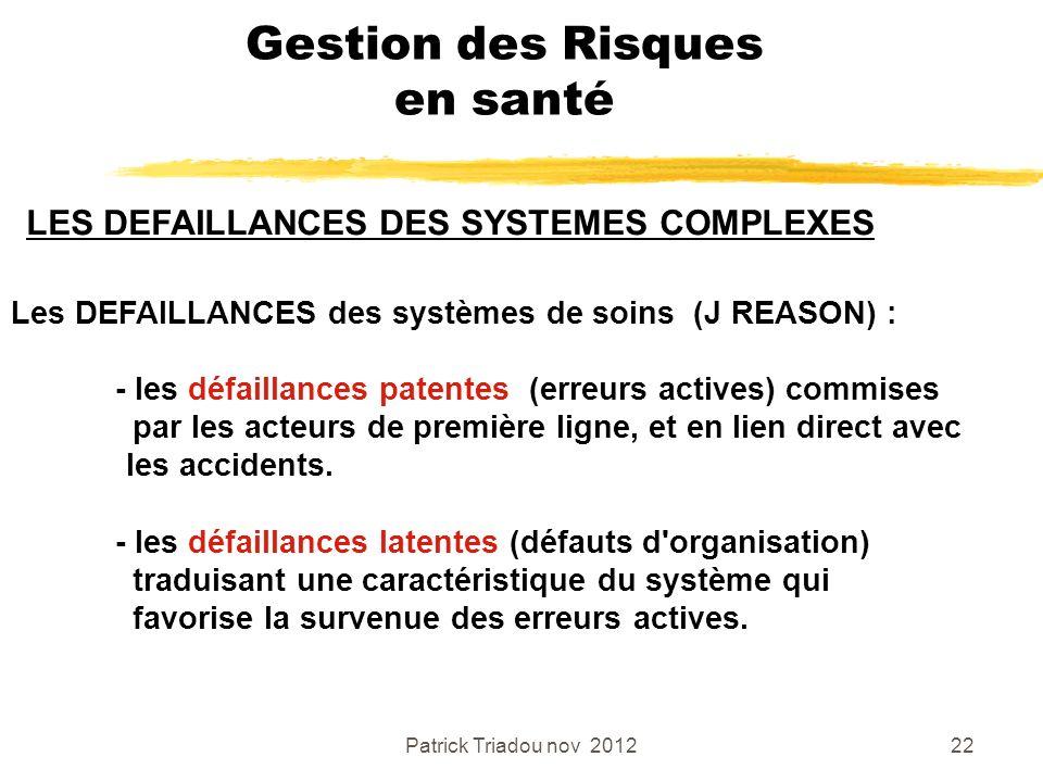 Patrick Triadou nov 201222 Gestion des Risques en santé Les DEFAILLANCES des systèmes de soins (J REASON) : - les défaillances patentes (erreurs activ