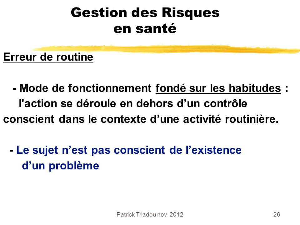 Patrick Triadou nov 201226 Gestion des Risques en santé Erreur de routine - Mode de fonctionnement fondé sur les habitudes : l'action se déroule en de