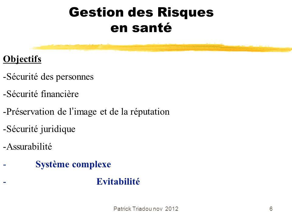 Patrick Triadou nov 20126 Gestion des Risques en santé Objectifs -Sécurité des personnes -Sécurité financière -Préservation de limage et de la réputat
