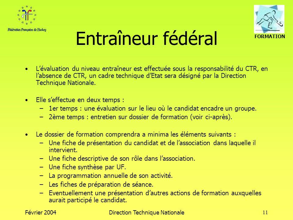 FORMATION Février 2004Direction Technique Nationale11 Entraîneur fédéral Lévaluation du niveau entraîneur est effectuée sous la responsabilité du CTR,