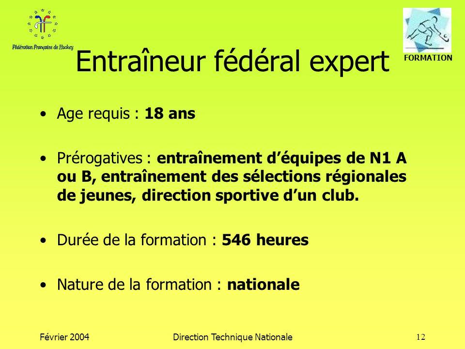 FORMATION Février 2004Direction Technique Nationale12 Entraîneur fédéral expert Age requis : 18 ans Prérogatives : entraînement déquipes de N1 A ou B, entraînement des sélections régionales de jeunes, direction sportive dun club.