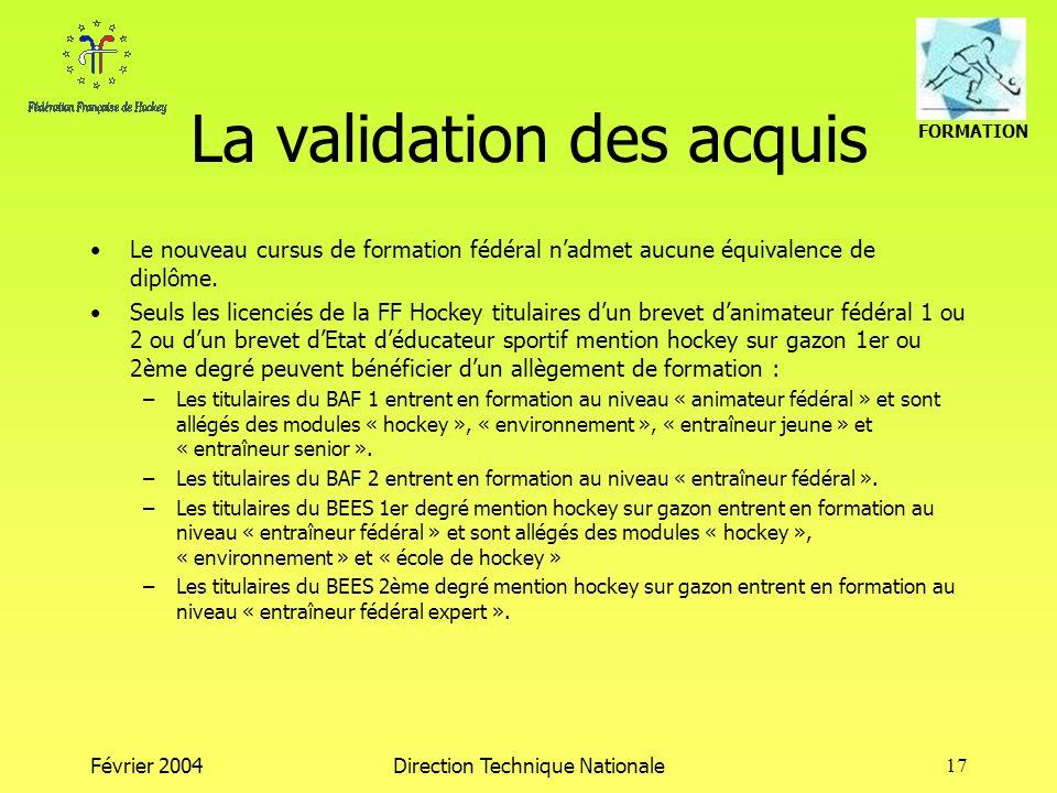 FORMATION Février 2004Direction Technique Nationale17 La validation des acquis Le nouveau cursus de formation fédéral nadmet aucune équivalence de diplôme.