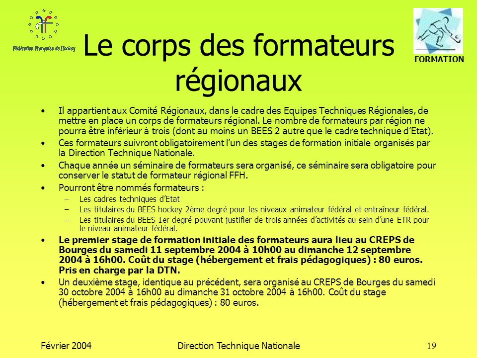 FORMATION Février 2004Direction Technique Nationale19 Le corps des formateurs régionaux Il appartient aux Comité Régionaux, dans le cadre des Equipes